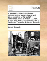 A New Description of the Pictures, Statues, Bustos, Basso-Relievos, and Other Curiosities at the Earl of Pembroke's House at Wilton. ... a New Edition, with an Engraving of the Busto of Apollonius Tyanaeus. by James Kennedy. by James Kennedy image