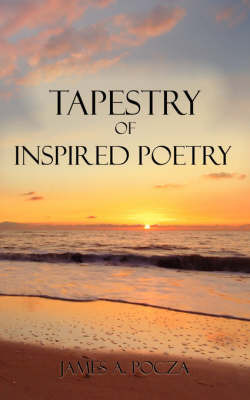 Tapestry of Inspired Poetry by James A. Pocza