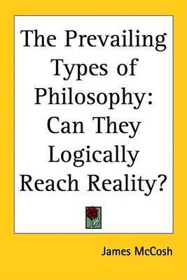 The Prevailing Types of Philosophy: Can They Logically Reach Reality? by James McCosh