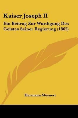 Kaiser Joseph II: Ein Beitrag Zur Wurdigung Des Geistes Seiner Regierung (1862) by Hermann Meynert