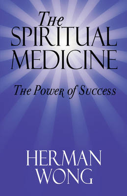 The Spiritual Medicine - The Power of Success by Herman Wong