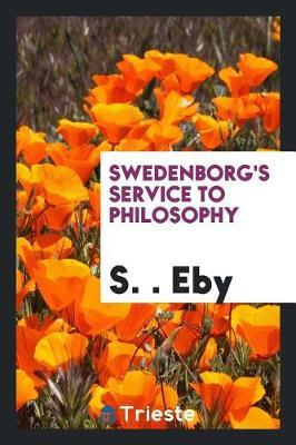 Swedenborg's Service to Philosophy by S &#1057. Eby