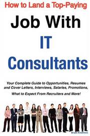 How to Land a Top-Paying Job with It Consultants: Your Complete Guide to Opportunities, Resumes and Cover Letters, Interviews, Salaries, Promotions, What to Expect from Recruiters and More! by Brad Andrews image
