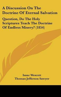 A Discussion On The Doctrine Of Eternal Salvation: Question, Do The Holy Scriptures Teach The Doctrine Of Endless Misery? (1854) by Isaac Wescott image