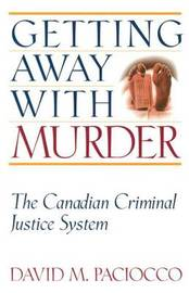 Getting Away with Murder: The Canadian Criminal Justice System by David M Paciocco