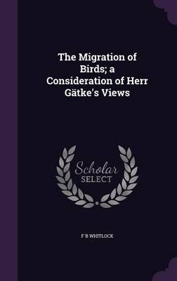 The Migration of Birds; A Consideration of Herr Gatke's Views by F. B. Whitlock
