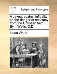 A Caveat Against Infidelity: Or, the Danger of Apostasy from the Christian Faith: ... by I. Watts, D.D. by Isaac Watts