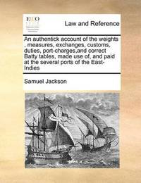 An Authentick Account of the Weights, Measures, Exchanges, Customs, Duties, Port-Charges, and Correct Batty Tables, Made Use Of, and Paid at the Several Ports of the East-Indies by Samuel Jackson