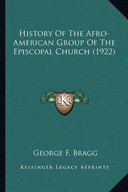 History of the Afro-American Group of the Episcopal Church (History of the Afro-American Group of the Episcopal Church (1922) 1922) by George F. Bragg