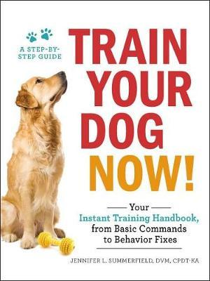 Train Your Dog Now! by Jennifer L. Summerfield