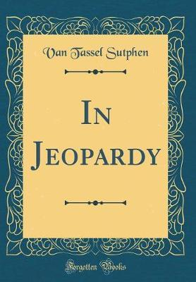 In Jeopardy (Classic Reprint) by Van Tassel Sutphen