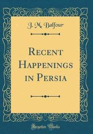 Recent Happenings in Persia (Classic Reprint) by J M Balfour image