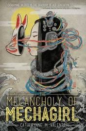 The Melancholy of Mechagirl by Catherynne M Valente