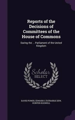 Reports of the Decisions of Committees of the House of Commons by David Power