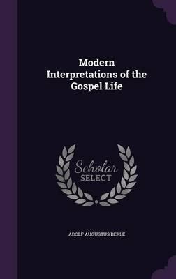 Modern Interpretations of the Gospel Life by Adolf Augustus Berle