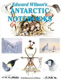 Edward Wilson's Antarctic Notebooks by David M. Wilson