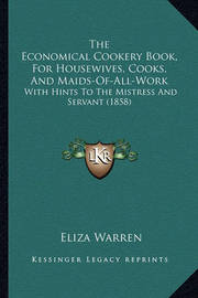 The Economical Cookery Book, for Housewives, Cooks, and Maids-Of-All-Work: With Hints to the Mistress and Servant (1858) by Eliza Warren