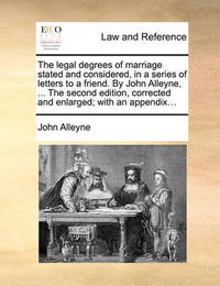 The Legal Degrees of Marriage Stated and Considered, in a Series of Letters to a Friend. by John Alleyne, ... the Second Edition, Corrected and Enlarged; With an Appendix... by John Alleyne