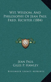 Wit, Wisdom, and Philosophy of Jean Paul Fred. Richter (1884) by Jean Paul