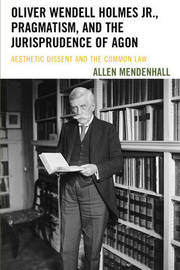 Oliver Wendell Holmes Jr., Pragmatism, and the Jurisprudence of Agon by Allen Mendenhall