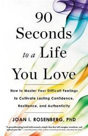 90 Seconds to a Life You Love by Joan I Rosenberg