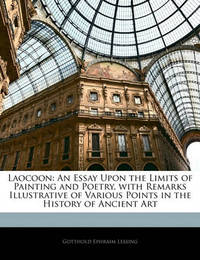 Laocoon: An Essay Upon the Limits of Painting and Poetry. with Remarks Illustrative of Various Points in the History of Ancient Art by Gotthold Ephraim Lessing