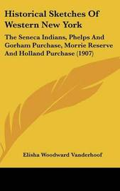Historical Sketches of Western New York: The Seneca Indians, Phelps and Gorham Purchase, Morrie Reserve and Holland Purchase (1907) by Elisha Woodward Vanderhoof
