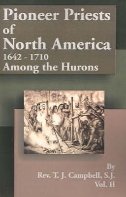 Pioneer Priests of North America 1642-1710: Among the Hurons by Reverend T J Campbell, S.J.
