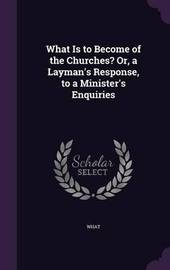 What Is to Become of the Churches? Or, a Layman's Response, to a Minister's Enquiries by What image