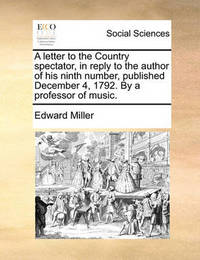 A Letter to the Country Spectator, in Reply to the Author of His Ninth Number, Published December 4, 1792. by a Professor of Music. by Edward Miller