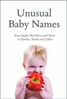Unusual Baby Names: from Apple, Brooklyn and Chevy to Xanthe, Yorick and Zafira by Stewart Ferris