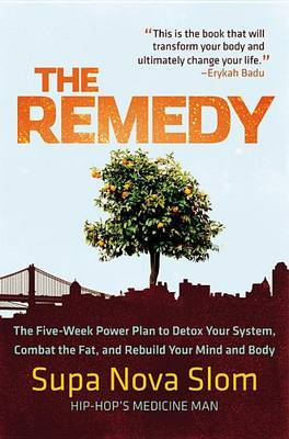 The Remedy: The Five-Week Power Plan to Detox Your System, Combat the Fat, and Rebuild Your Mind and Body by Supa Nova Slom