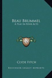 Beau Brummel: A Play in Four Acts by Clyde Fitch