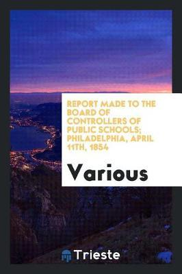 Report Made to the Board of Controllers of Public Schools; Philadelphia, April 11th, 1854 by Various ~