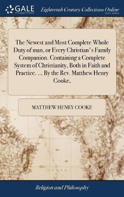The Newest and Most Complete Whole Duty of Man, or Every Christian's Family Companion. Containing a Complete System of Christianity, Both in Faith and Practice. ... by the Rev. Matthew Henry Cooke, by Matthew Henry Cooke