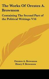 The Works Of Orestes A. Brownson: Containing The Second Part of the Political Writings V16 by Orestes A. Brownson image