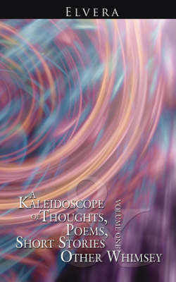 A Kaleidoscope of Thoughts, Poems, Short Stories and Other Whimsey: Volume One by Elvera