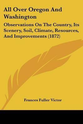 All Over Oregon And Washington: Observations On The Country, Its Scenery, Soil, Climate, Resources, And Improvements (1872) by Frances Fuller Victor