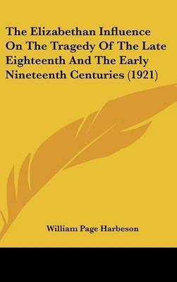 The Elizabethan Influence on the Tragedy of the Late Eighteenth and the Early Nineteenth Centuries (1921) by William Page Harbeson
