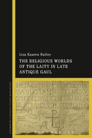 The Religious Worlds of the Laity in Late Antique Gaul by Lisa Kaaren Bailey image
