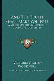 And the Truth Shall Make You Free: A Speech on the Principles of Social Freedom (1872) by Victoria Claflin Woodhull