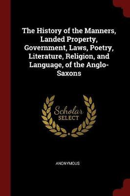The History of the Manners, Landed Property, Government, Laws, Poetry, Literature, Religion, and Language, of the Anglo-Saxons by * Anonymous