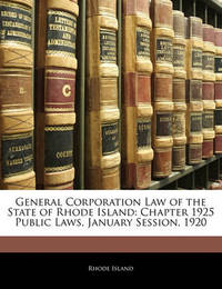 General Corporation Law of the State of Rhode Island: Chapter 1925 Public Laws, January Session, 1920 by Rhode Island