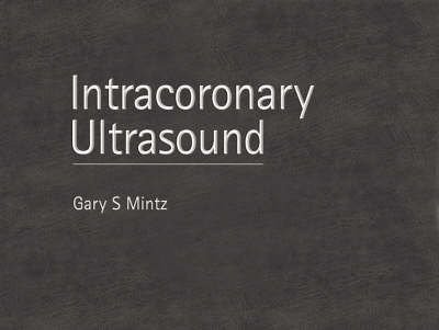 Intracoronary Ultrasound: With Clinical and Angiographic Correlations by Gary S. Mintz