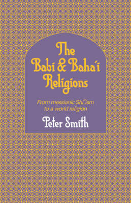 The Babi and Baha'i Religions by Peter Smith