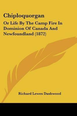 Chiploquorgan: Or Life By The Camp Fire In Dominion Of Canada And Newfoundland (1872) by Richard Lewes Dashwood