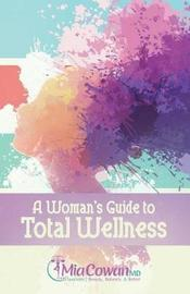 A Woman's Guide to Total Wellness by Dr Mia Cowan