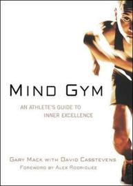 Mind Gym: An Athlete's Guide to Inner Excellence by Gary Mack