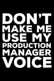Don't Make Me Use My Production Manager Voice by Creative Juices Publishing