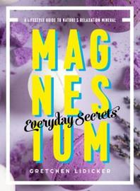 Magnesium: Everyday Secrets - A Lifestyle Guide to Nature`s Relaxation Mineral by Gretchen Lidicker